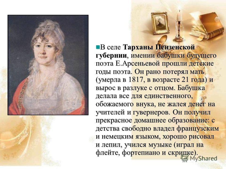 В селе Тарханы Пензенской губернии, имении бабушки будущего поэта Е.Арсеньевой прошли детские годы поэта. Он рано потерял мать (умерла в 1817, в возрасте 21 года) и вырос в разлуке с отцом. Бабушка делала все для единственного, обожаемого внука, не ж