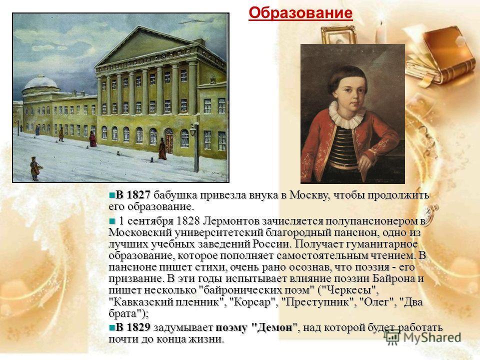 В 1827 бабушка привезла внука в Москву, чтобы продолжить его образование. В 1827 бабушка привезла внука в Москву, чтобы продолжить его образование. 1 сентября 1828 Лермонтов зачисляется полупансионером в Московский университетский благородный пансион