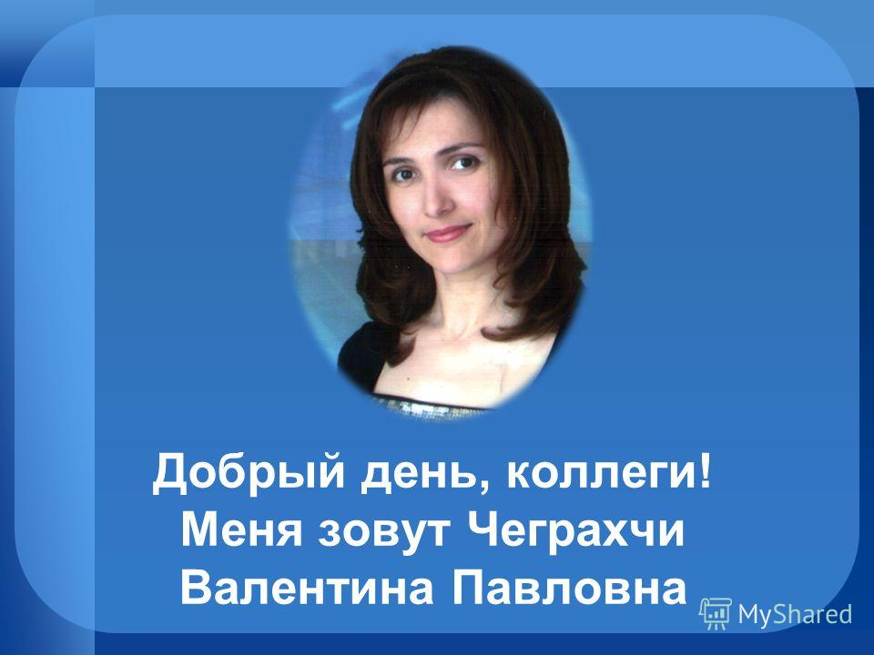 Добрый день, коллеги! Меня зовут Чеграхчи Валентина Павловна
