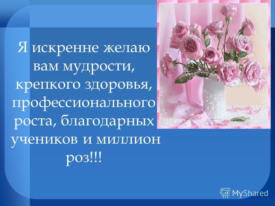 Я искренне желаю вам мудрости, крепкого здоровья, профессионального роста, благодарных учеников и миллион роз!!!