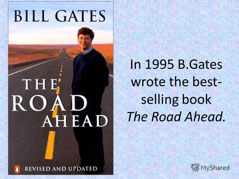 In 1995 B.Gates wrote the best- selling book The Road Ahead.