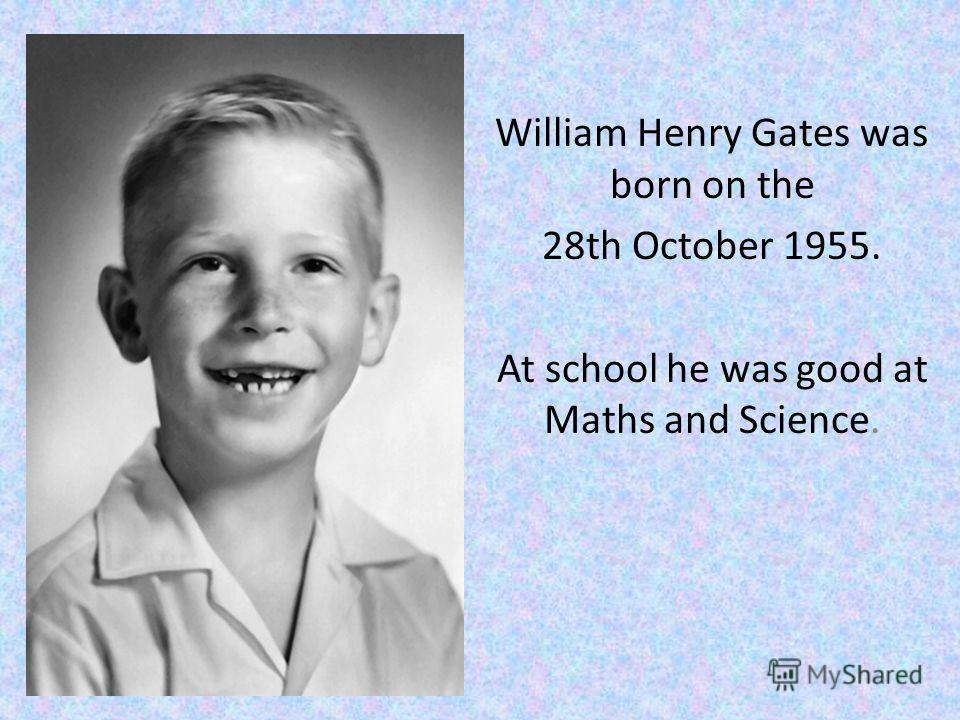 William Henry Gates was born on the 28th October 1955. At school he was good at Maths and Science.