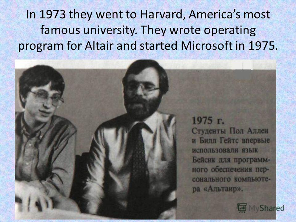 In 1973 they went to Harvard, Americas most famous university. They wrote operating program for Altair and started Microsoft in 1975.