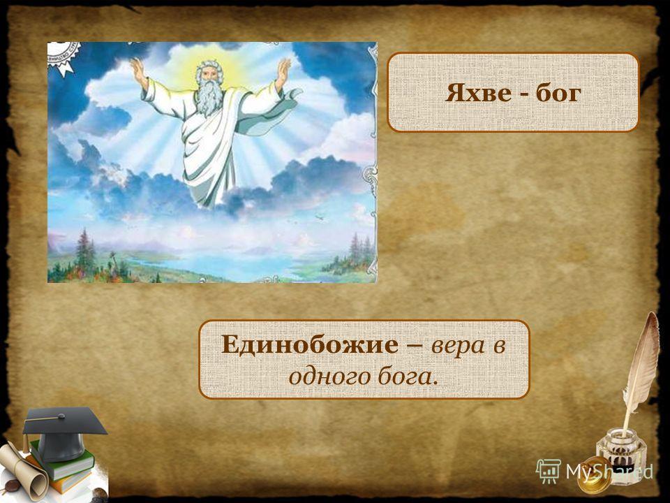 Яхве - бог Единобожие – вера в одного бога.