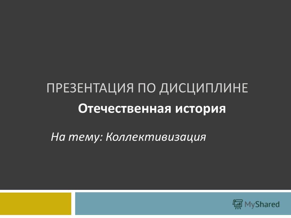 ПРЕЗЕНТАЦИЯ ПО ДИСЦИПЛИНЕ Отечественная история На тему: Коллективизация