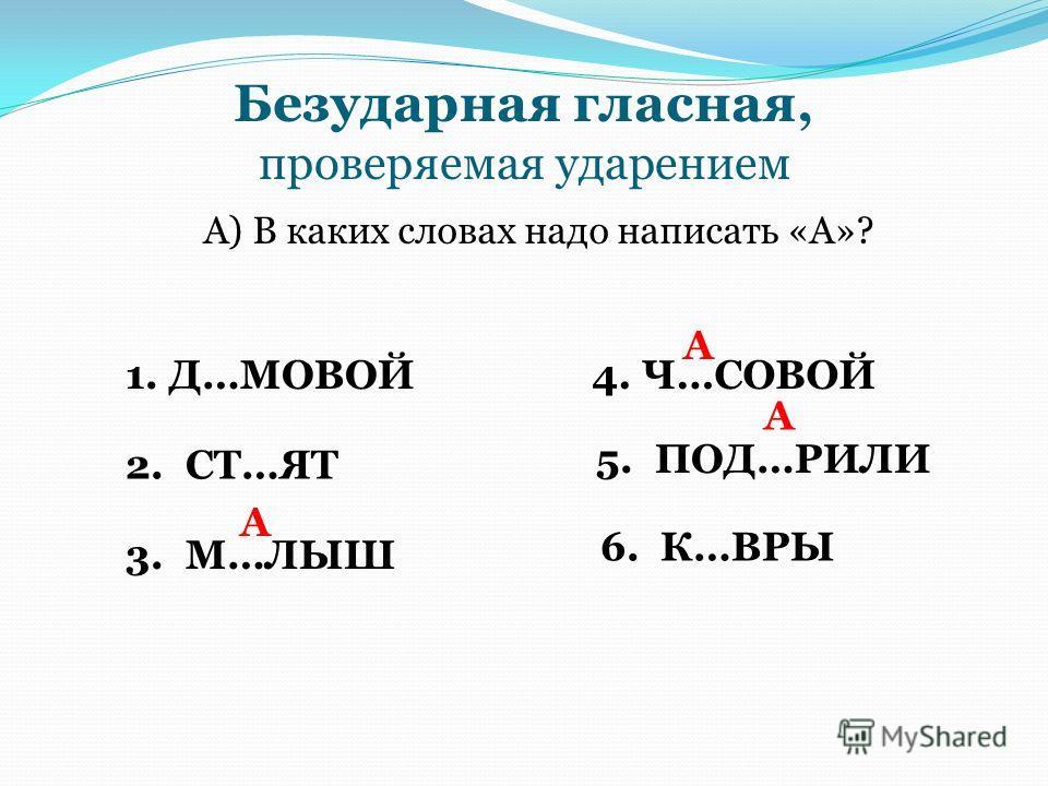 Безударная гласная, проверяемая ударением А) В каких словах надо написать «А»? 1. Д…МОВОЙ 2. СТ…ЯТ 3. М…ЛЫШ А 4. Ч…СОВОЙ А А 5. ПОД…РИЛИ 6. К…ВРЫ