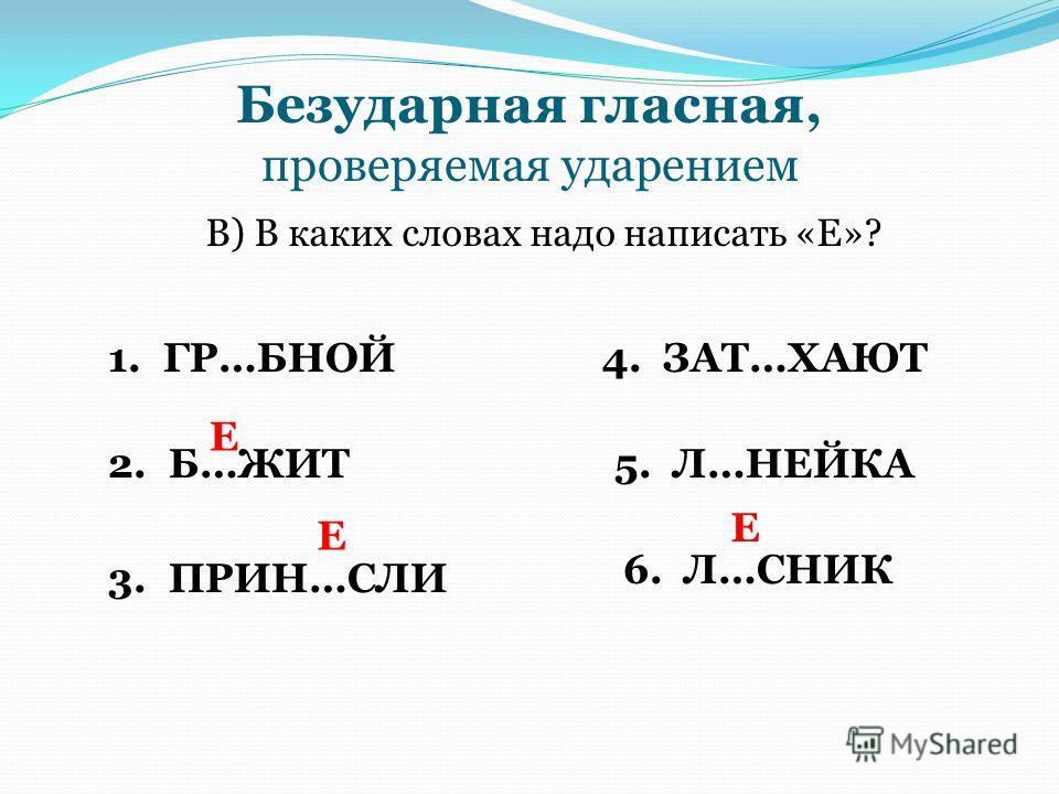 Безударная гласная, проверяемая ударением В) В каких словах надо написать «Е»? 1. ГР…БНОЙ 2. Б…ЖИТ 3. ПРИН…СЛИ 4. ЗАТ…ХАЮТ 5. Л…НЕЙКА 6. Л…СНИК Е Е Е