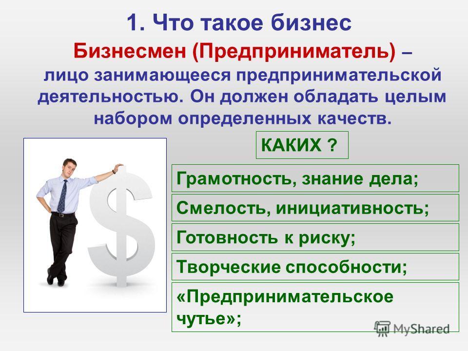1. Что такое бизнес Бизнесмен (Предприниматель) – лицо занимающееся предпринимательской деятельностью. Он должен обладать целым набором определенных качеств. КАКИХ ? Грамотность, знание дела; Смелость, инициативность; Готовность к риску; Творческие с