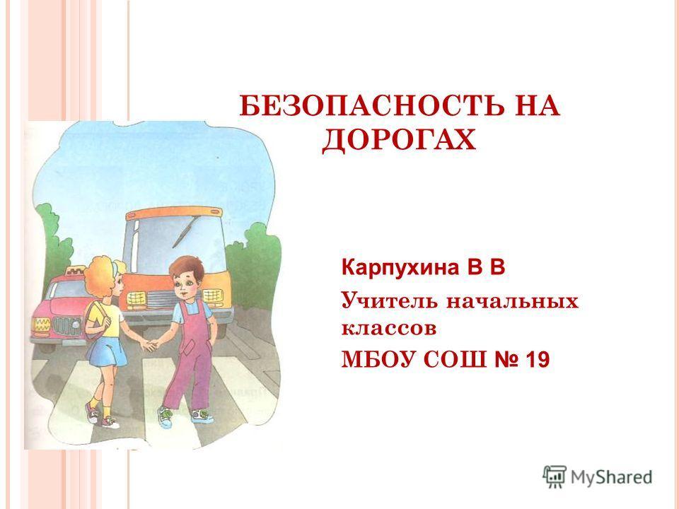 БЕЗОПАСНОСТЬ НА ДОРОГАХ Карпухина В В Учитель начальных классов МБОУ СОШ 19
