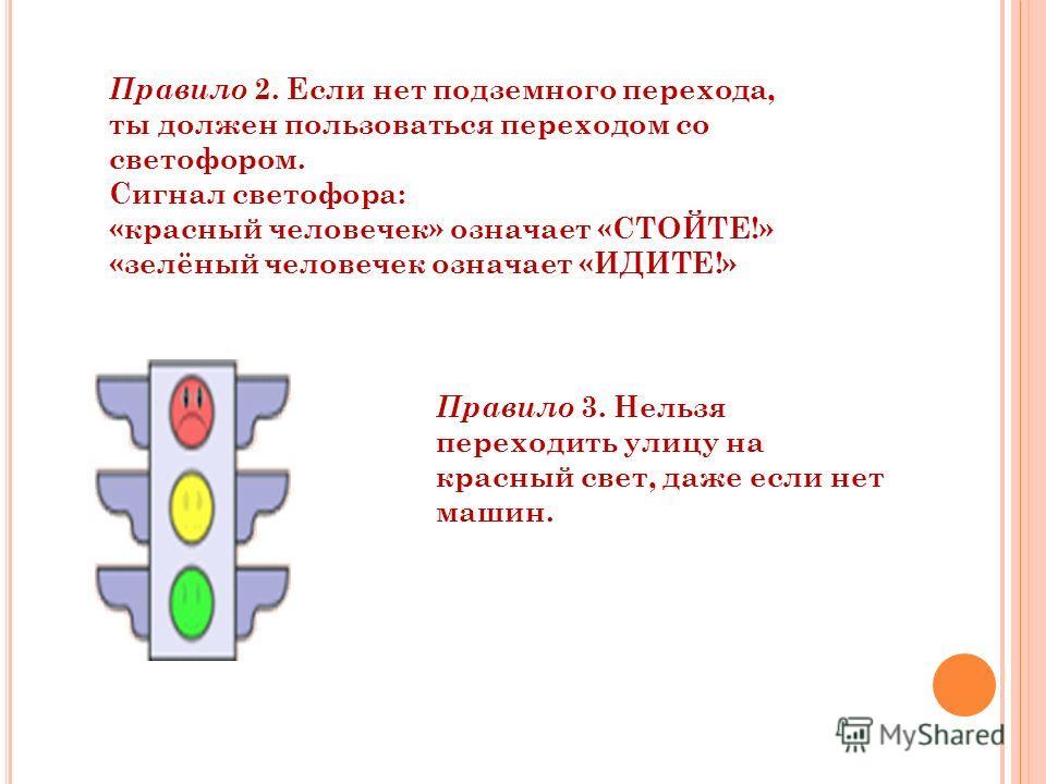 Правило 2. Если нет подземного перехода, ты должен пользоваться переходом со светофором. Сигнал светофора: «красный человечек» означает «СТОЙТЕ!» «зелёный человечек означает «ИДИТЕ!» Правило 3. Нельзя переходить улицу на красный свет, даже если нет м