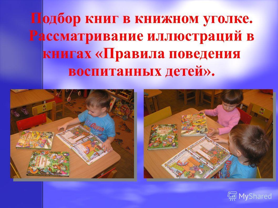 Подбор книг в книжном уголке. Рассматривание иллюстраций в книгах «Правила поведения воспитанных детей».