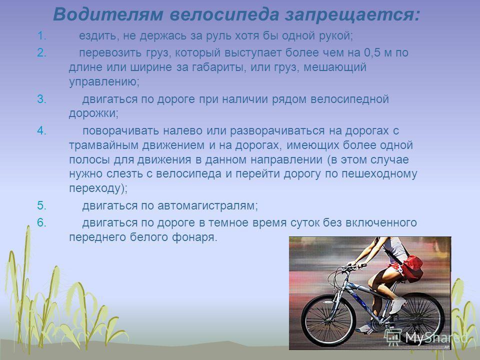 Водителям велосипеда запрещается: 1. ездить, не держась за руль хотя бы одной рукой; 2. перевозить груз, который выступает более чем на 0,5 м по длине или ширине за габариты, или груз, мешающий управлению; 3. двигаться по дороге при наличии рядом вел