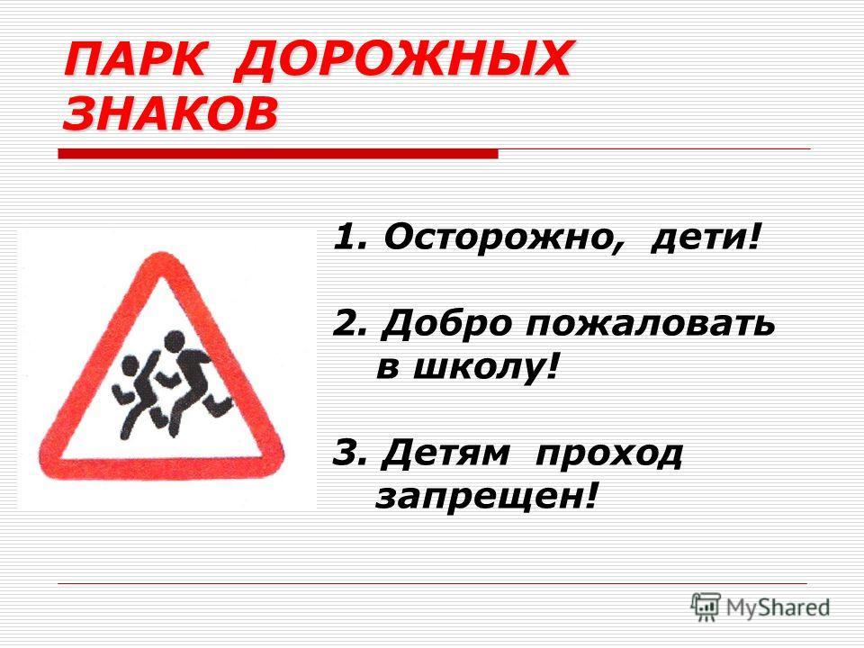1. Осторожно, дети! 2. Добро пожаловать в школу! 3. Детям проход запрещен! ПАРК ДОРОЖНЫХ ЗНАКОВ
