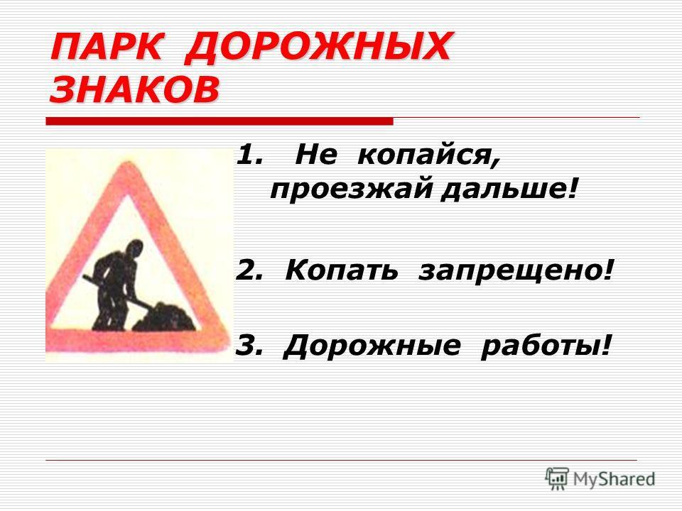 1. Не копайся, проезжай дальше! 2. Копать запрещено! 3. Дорожные работы! ПАРК ДОРОЖНЫХ ЗНАКОВ