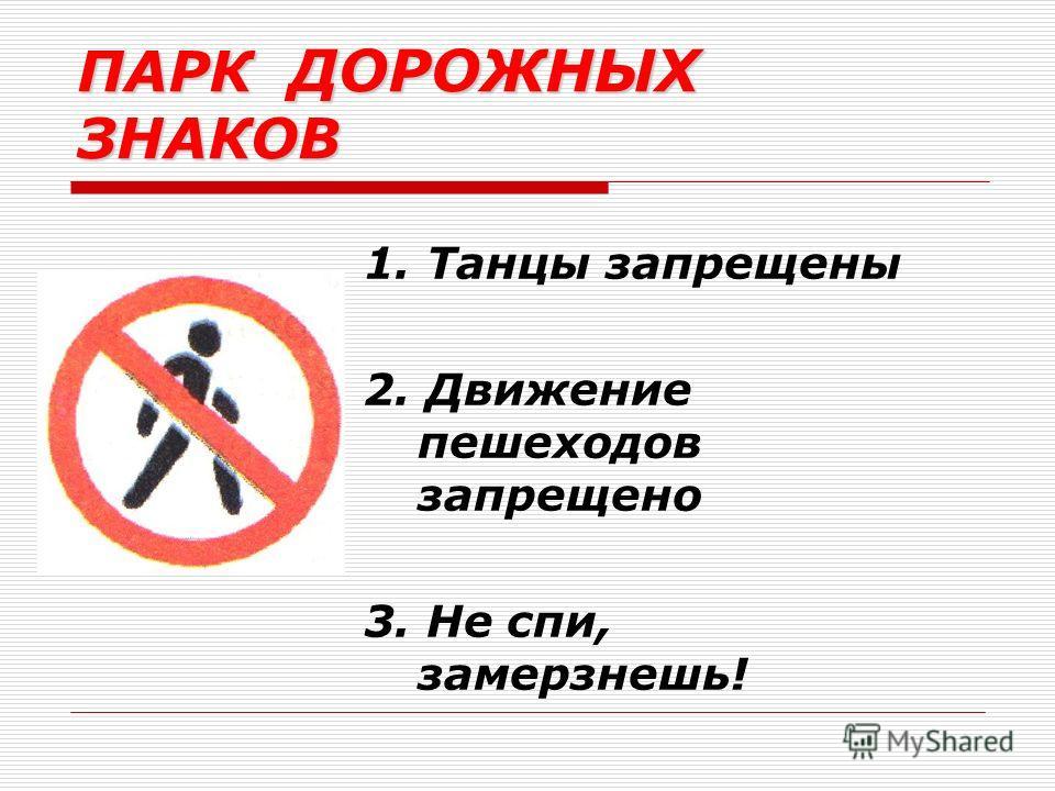 ПАРК ДОРОЖНЫХ ЗНАКОВ 1. Танцы запрещены 2. Движение пешеходов запрещено 3. Не спи, замерзнешь!