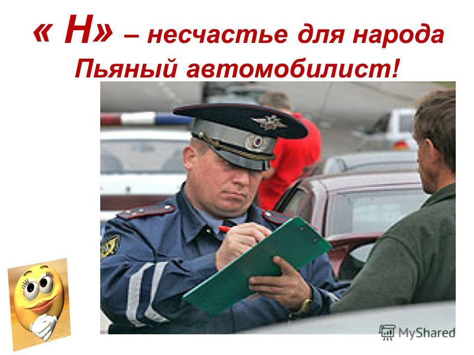 « Н» – несчастье для народа Пьяный автомобилист!