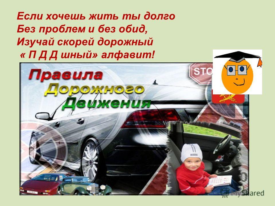 Если хочешь жить ты долго Без проблем и без обид, Изучай скорей дорожный « П Д Д шный» алфавит!