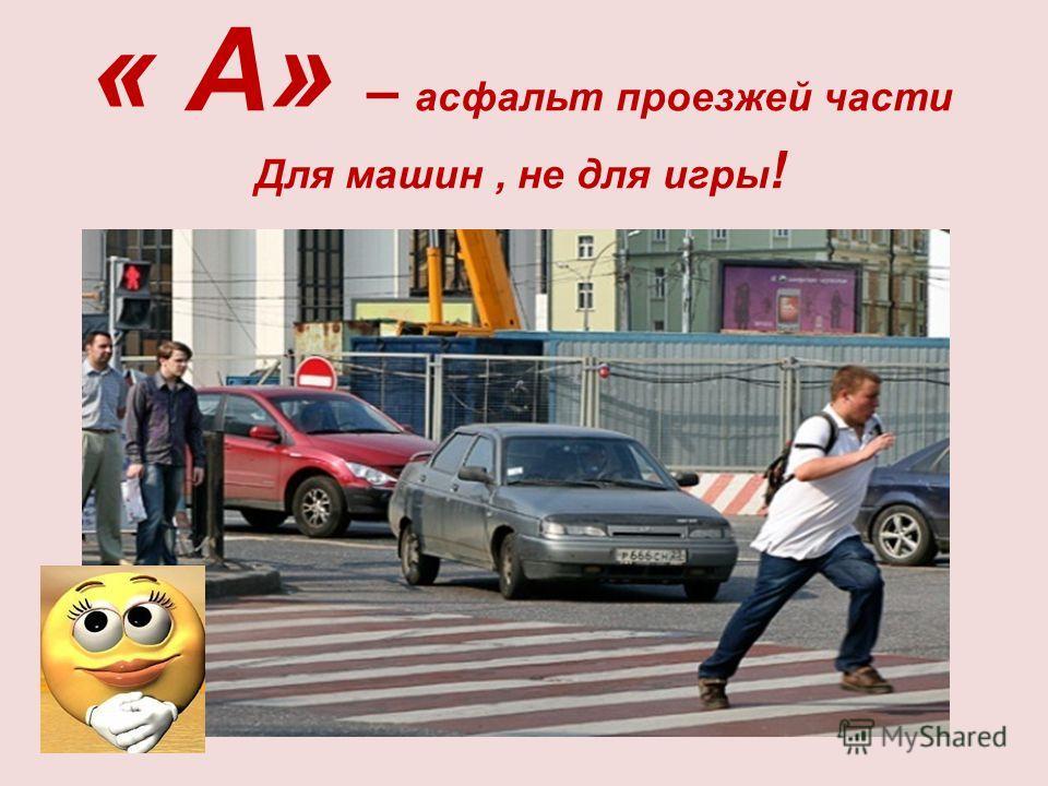 « А» – асфальт проезжей части Для машин, не для игры !