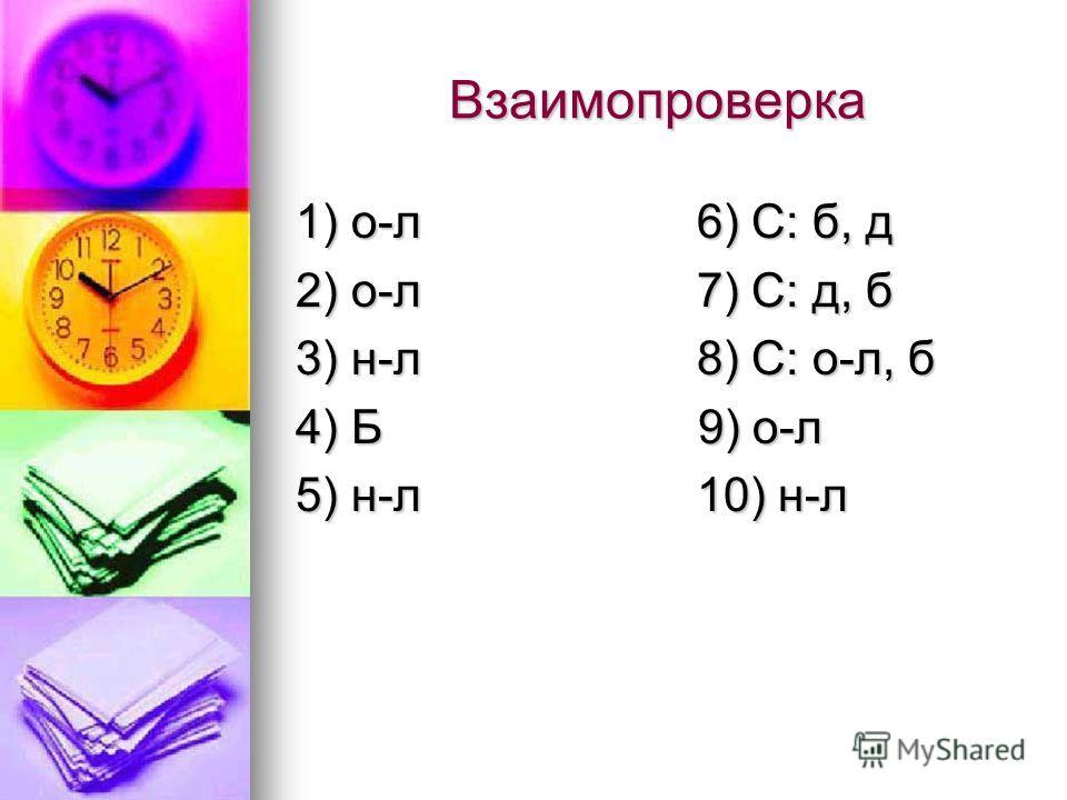 Взаимопроверка 1) о-л 6) С: б, д 2) о-л 7) С: д, б 3) н-л 8) С: о-л, б 4) Б 9) о-л 5) н-л 10) н-л