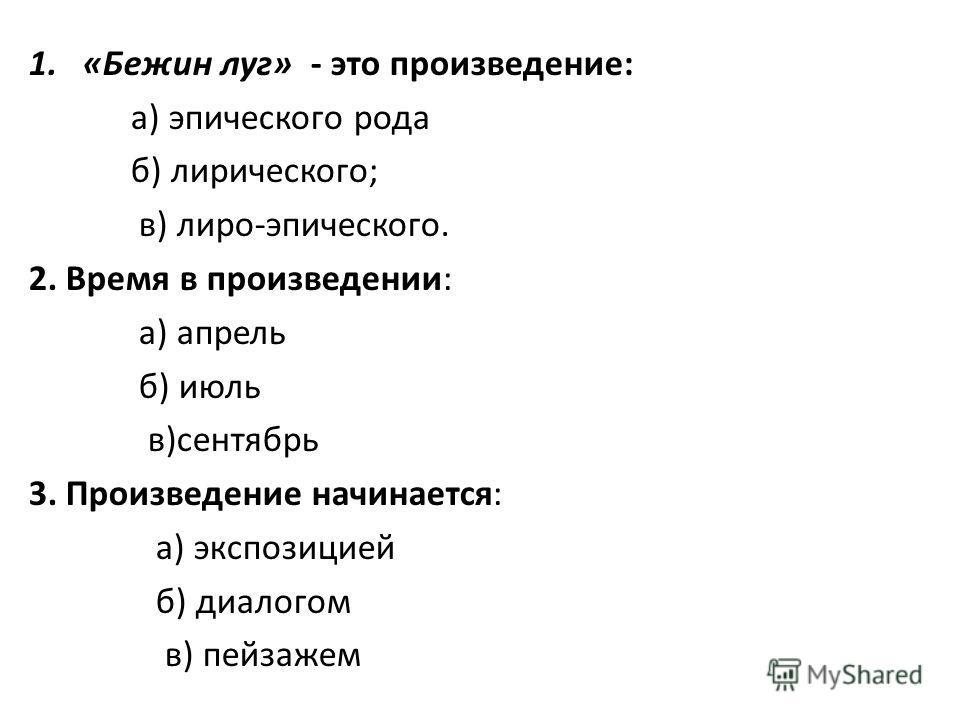 1.«Бежин луг» - это произведение: а) эпического рода б) лирического; в) лиро-эпического. 2. Время в произведении: а) апрель б) июль в)сентябрь 3. Произведение начинается: а) экспозицией б) диалогом в) пейзажем