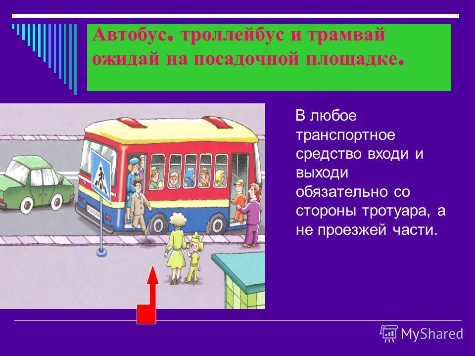 Автобус, троллейбус и трамвай ожидай на посадочной площадке. В любое транспортное средство входи и выходи обязательно со стороны тротуара, а не проезжей части.