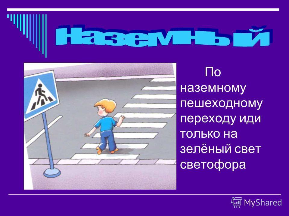 По наземному пешеходному переходу иди только на зелёный свет светофора