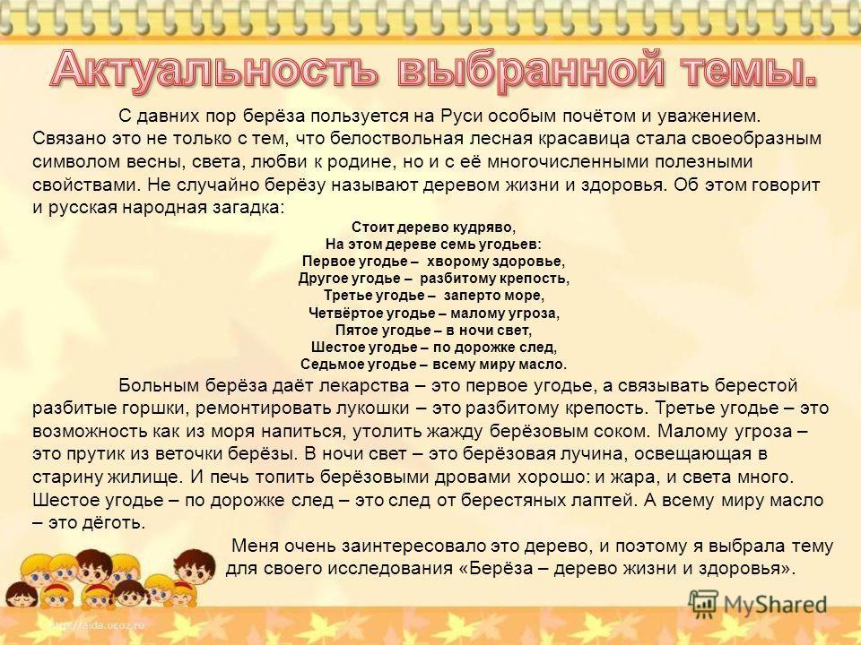 С давних пор берёза пользуется на Руси особым почётом и уважением. Связано это не только с тем, что белоствольная лесная красавица стала своеобразным символом весны, света, любви к родине, но и с её многочисленными полезными свойствами. Не случайно б