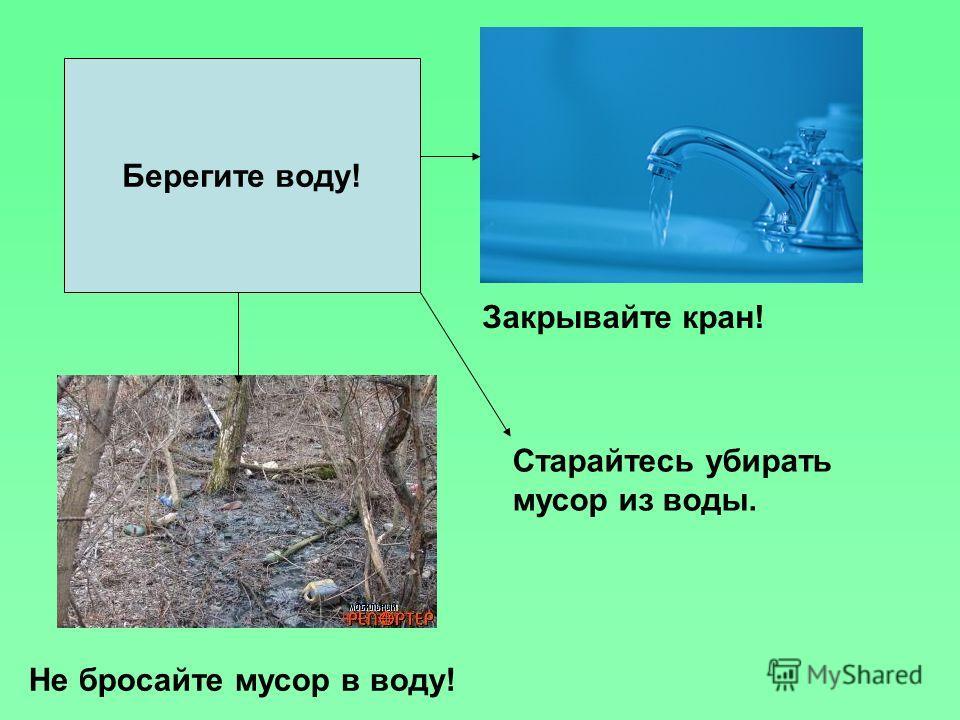Берегите воду! Закрывайте кран! Не бросайте мусор в воду! Старайтесь убирать мусор из воды.