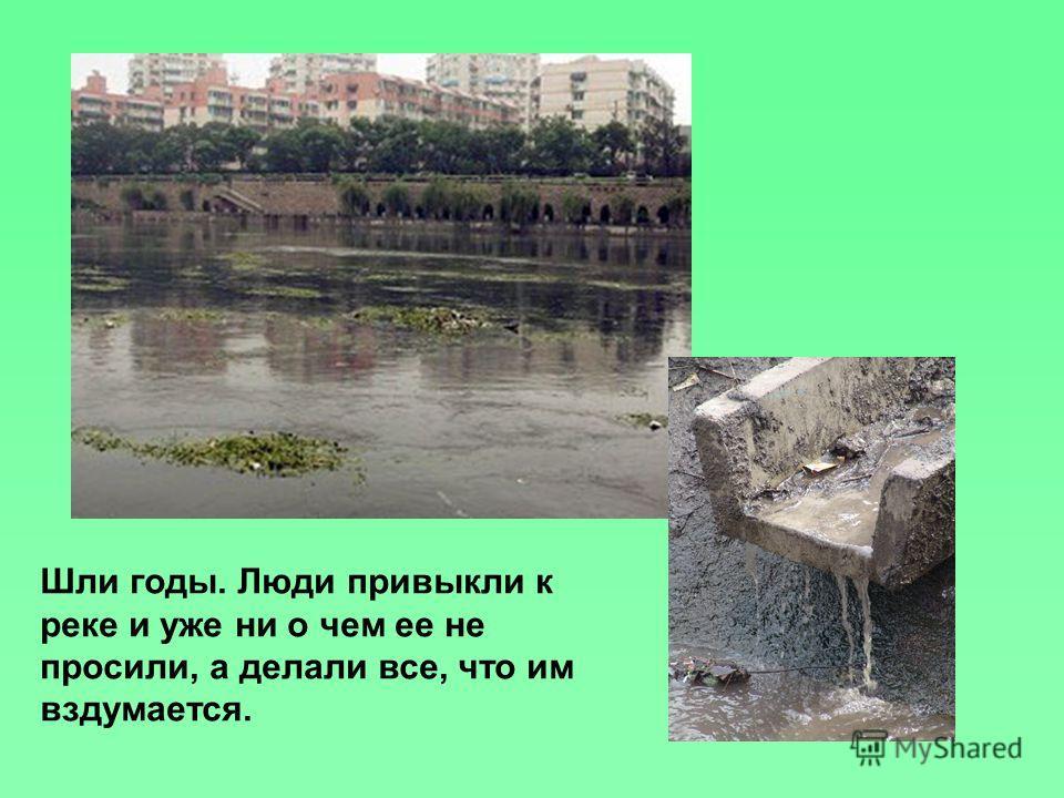 Шли годы. Люди привыкли к реке и уже ни о чем ее не просили, а делали все, что им вздумается.