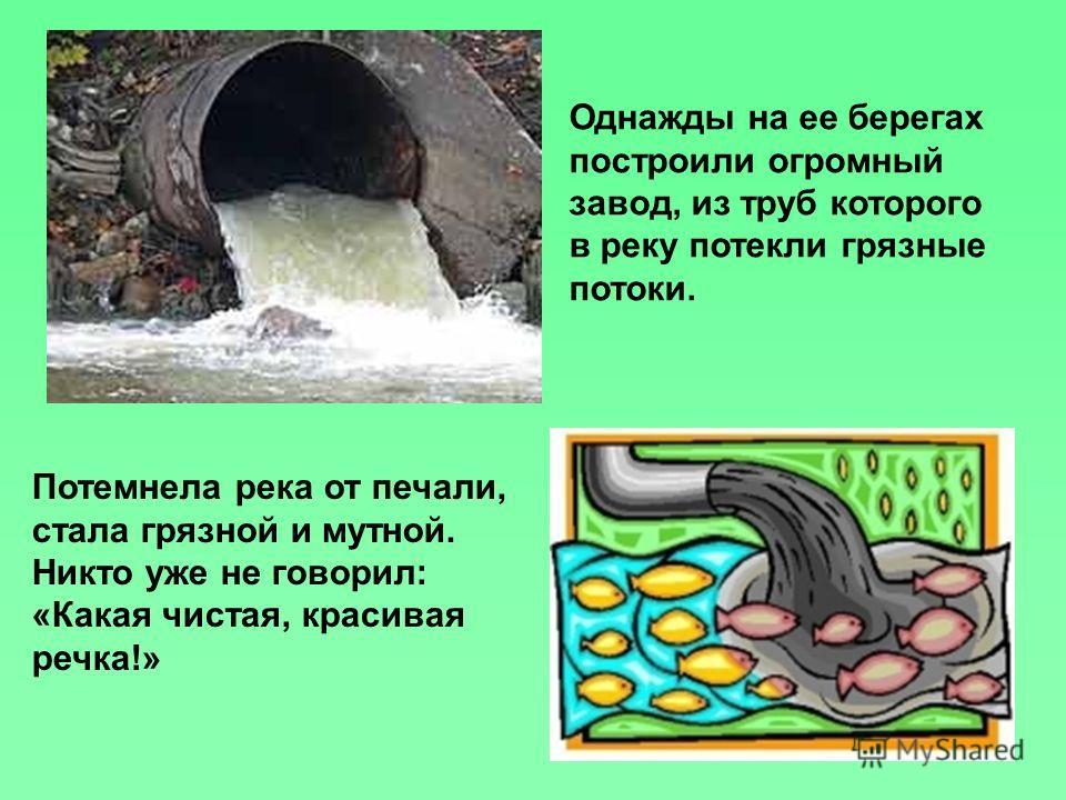 Потемнела река от печали, стала грязной и мутной. Никто уже не говорил: «Какая чистая, красивая речка!» Однажды на ее берегах построили огромный завод, из труб которого в реку потекли грязные потоки.