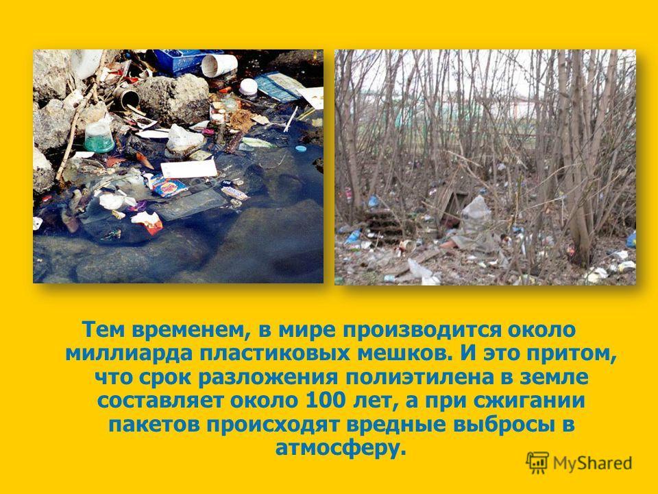 Тем временем, в мире производится около миллиарда пластиковых мешков. И это притом, что срок разложения полиэтилена в земле составляет около 100 лет, а при сжигании пакетов происходят вредные выбросы в атмосферу.
