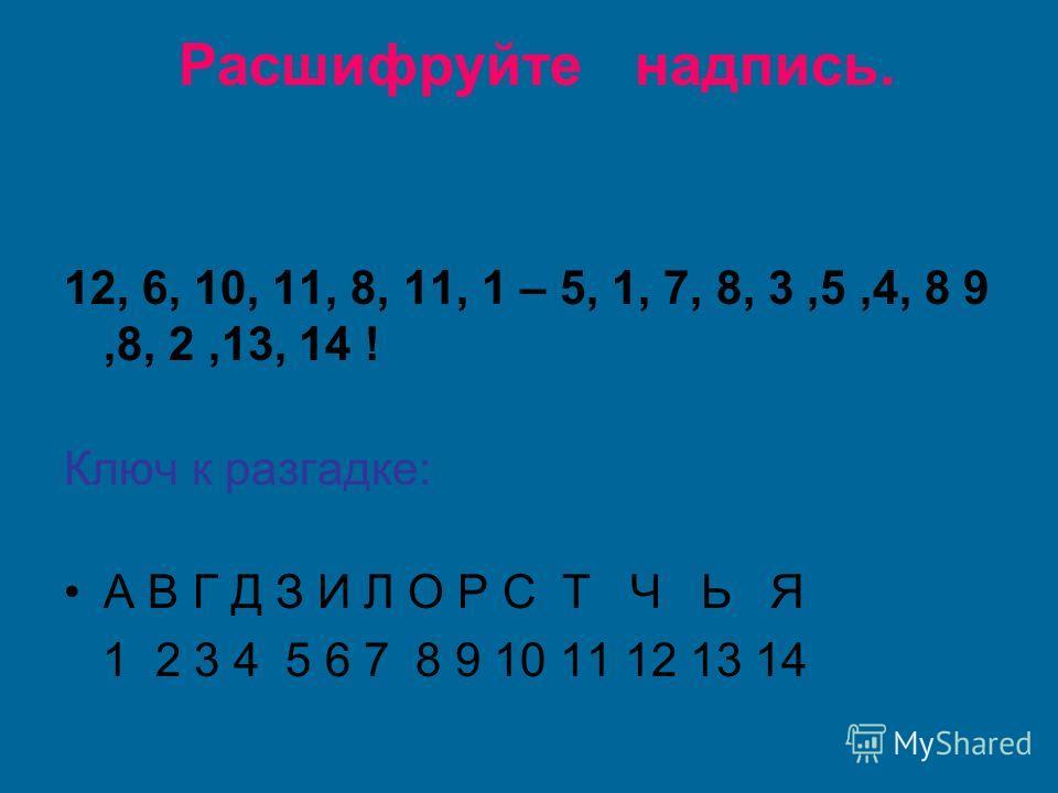 Расшифруйте надпись. 12, 6, 10, 11, 8, 11, 1 – 5, 1, 7, 8, 3,5,4, 8 9,8, 2,13, 14 ! Ключ к разгадке: А В Г Д З И Л О Р С Т Ч Ь Я 1 2 3 4 5 6 7 8 9 10 11 12 13 14
