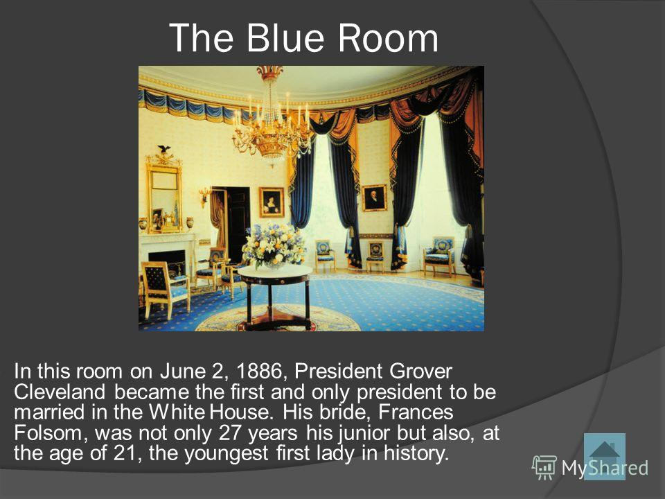 In this room on June 2, 1886, President Grover Cleveland became the first and only president to be married in the White House. His bride, Frances Folsom, was not only 27 years his junior but also, at the age of 21, the youngest first lady in history.