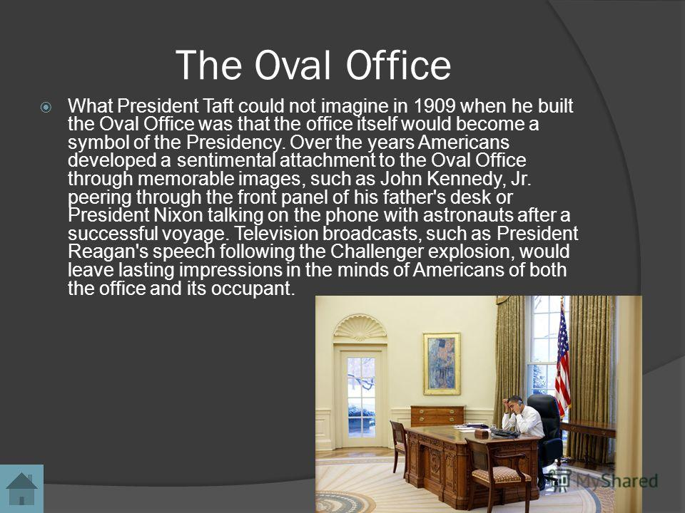 The Oval Office What President Taft could not imagine in 1909 when he built the Oval Office was that the office itself would become a symbol of the Presidency. Over the years Americans developed a sentimental attachment to the Oval Office through mem