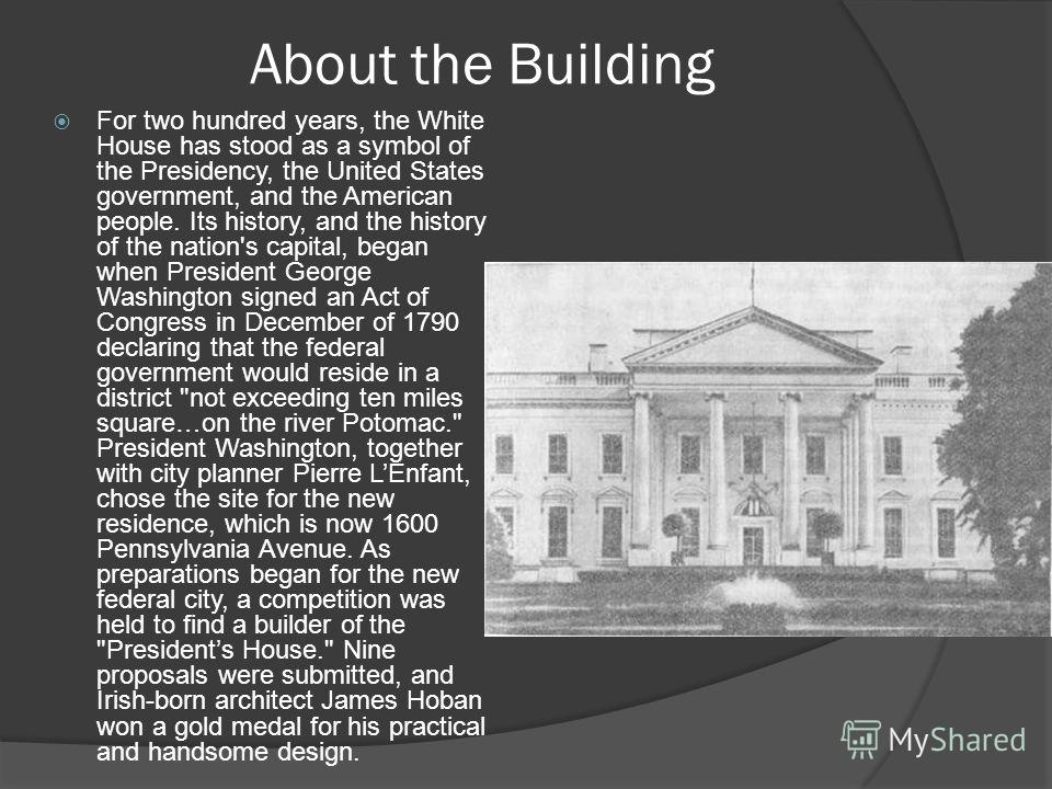 About the Building For two hundred years, the White House has stood as a symbol of the Presidency, the United States government, and the American people. Its history, and the history of the nation's capital, began when President George Washington sig