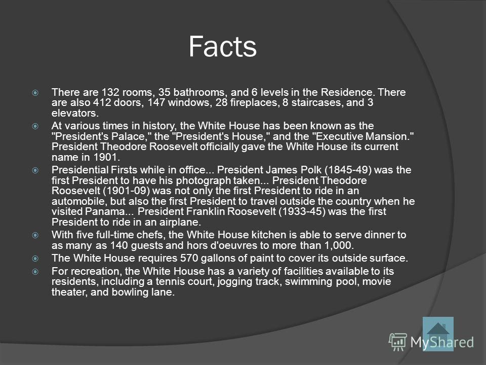 Facts There are 132 rooms, 35 bathrooms, and 6 levels in the Residence. There are also 412 doors, 147 windows, 28 fireplaces, 8 staircases, and 3 elevators. At various times in history, the White House has been known as the