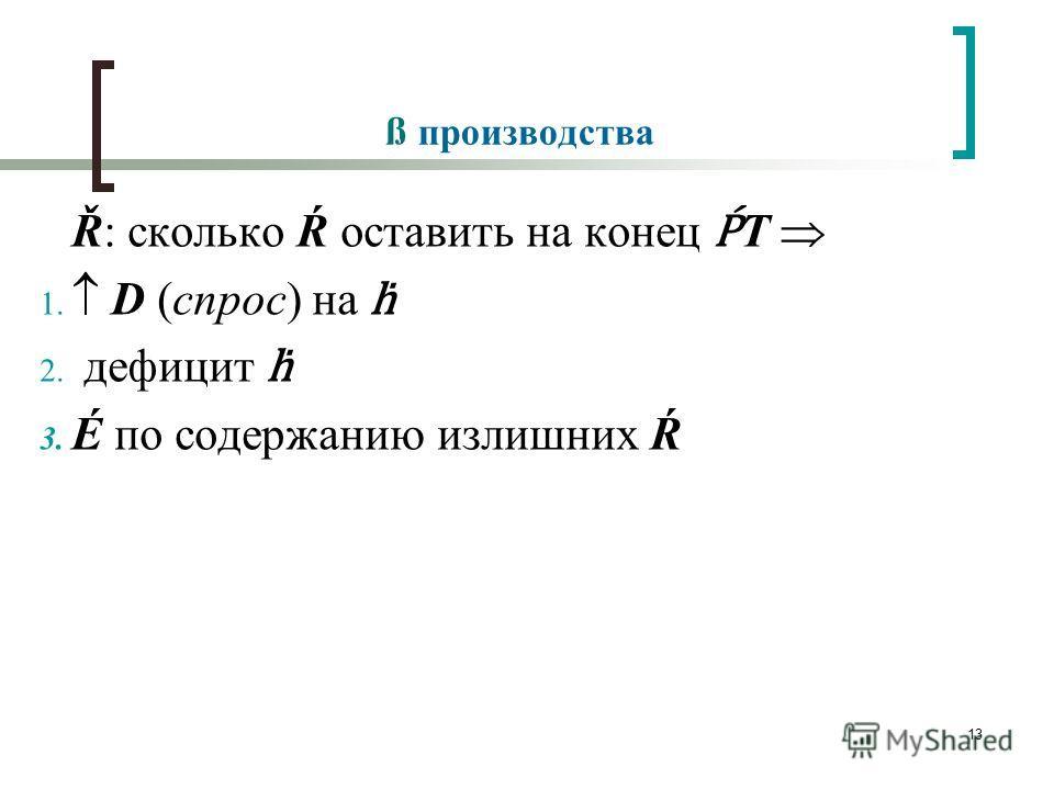 13 ß производства Ř: сколько Ŕ оставить на конец T 1. D (спрос) на 2. дефицит 3. É по содержанию излишних Ŕ