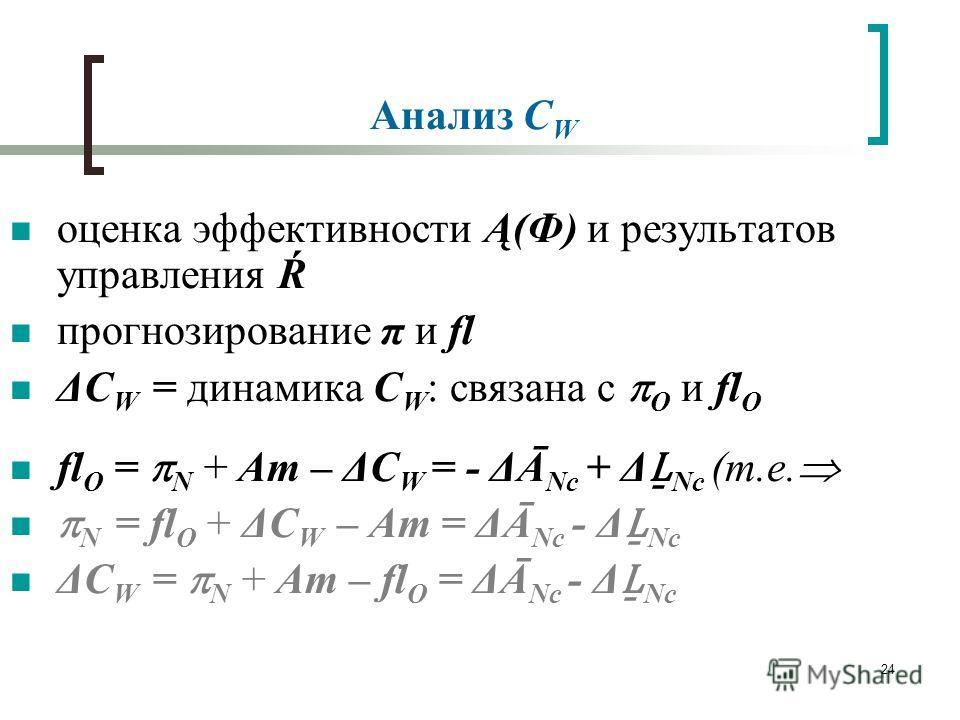 24 Анализ C W оценка эффективности Ą(Ф) и результатов управления Ŕ прогнозирование π и fl ΔC W = динамика C W : связана с О и fl О fl О = N + Am – ΔC W = - ΔĀ Nс + Δ Nс (т.е. N = fl О + ΔC W – Am = ΔĀ Nс - Δ Nс ΔC W = N + Am – fl О = ΔĀ Nс - Δ Nс
