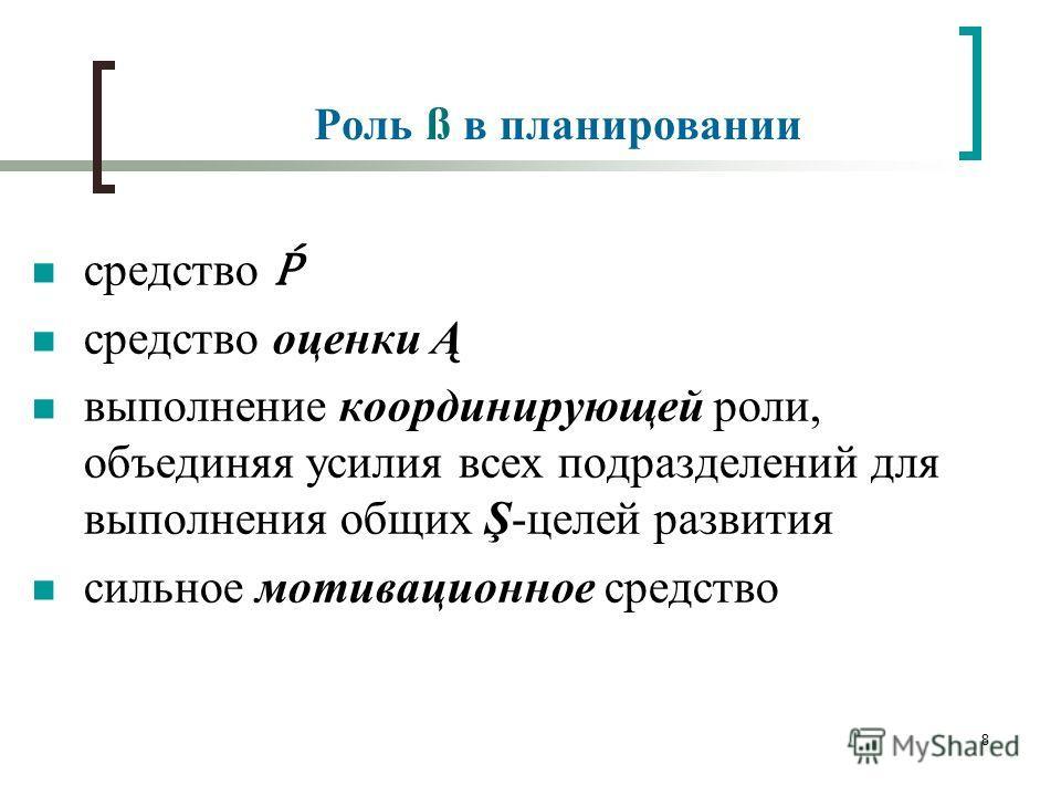 8 Роль ß в планировании средство средство оценки Ą выполнение координирующей роли, объединяя усилия всех подразделений для выполнения общих Ş-целей развития сильное мотивационное средство
