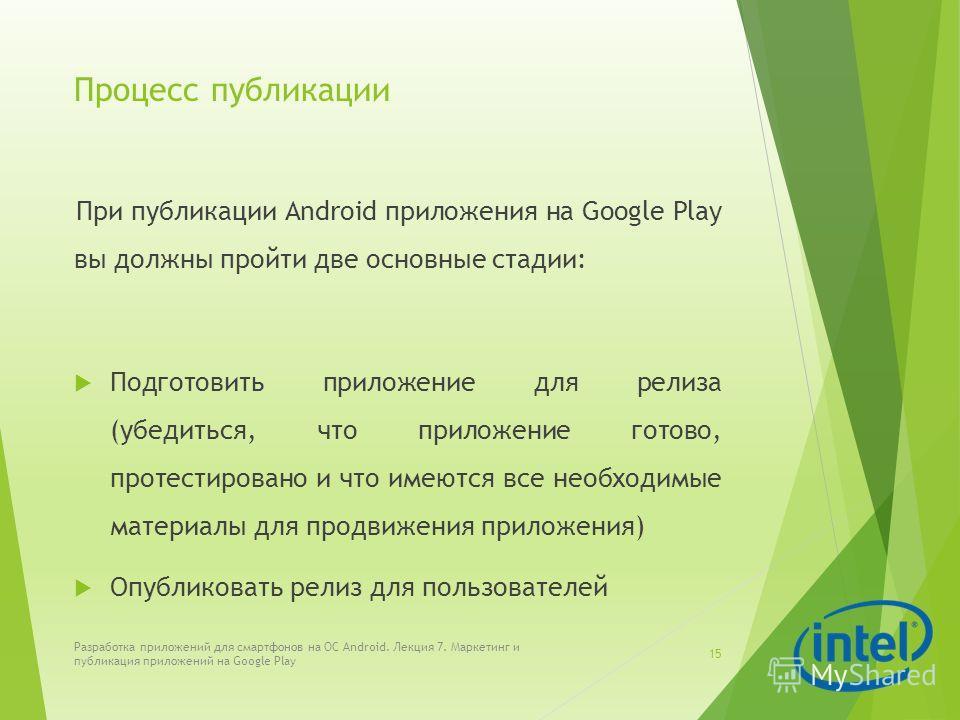 Процесс публикации При публикации Android приложения на Google Play вы должны пройти две основные стадии: Подготовить приложение для релиза (убедиться, что приложение готово, протестировано и что имеются все необходимые материалы для продвижения прил