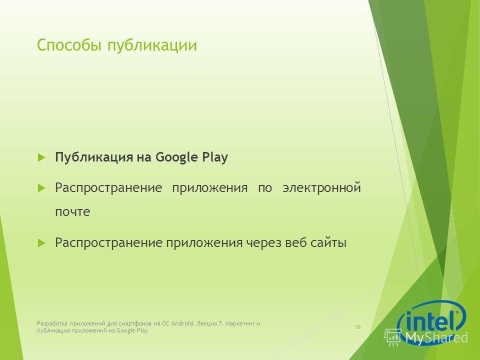 Способы публикации Публикация на Google Play Распространение приложения по электронной почте Распространение приложения через веб сайты Разработка приложений для смартфонов на ОС Android. Лекция 7. Маркетинг и публикация приложений на Google Play 16