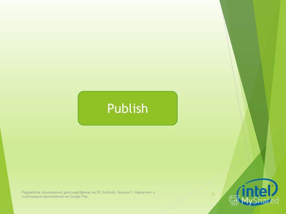 Разработка приложений для смартфонов на ОС Android. Лекция 7. Маркетинг и публикация приложений на Google Play 33 Publish