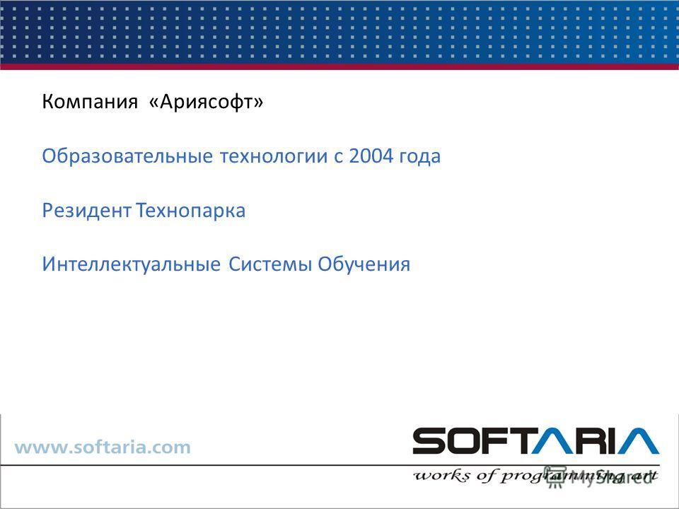 Компания «Ариясофт» Образовательные технологии с 2004 года Резидент Технопарка Интеллектуальные Системы Обучения