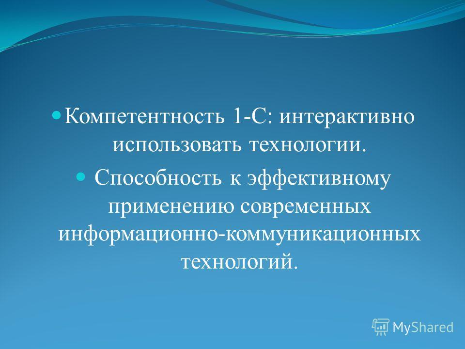 Компетентность 1-С: интерактивно использовать технологии. Способность к эффективному применению современных информационно-коммуникационных технологий.