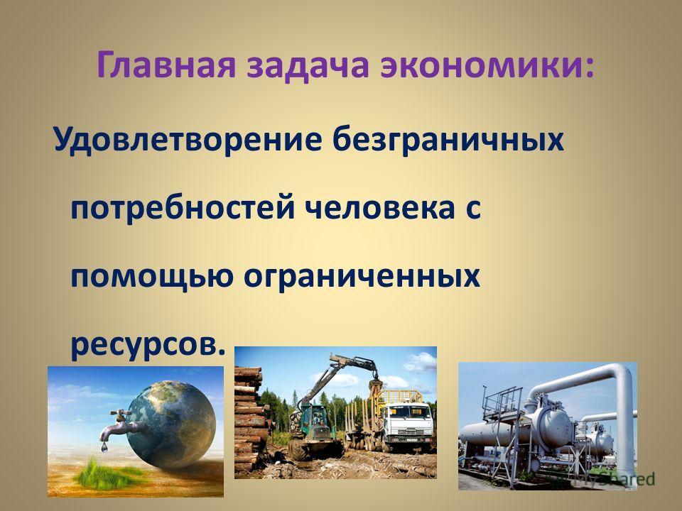 Главная задача экономики: Удовлетворение безграничных потребностей человека с помощью ограниченных ресурсов.