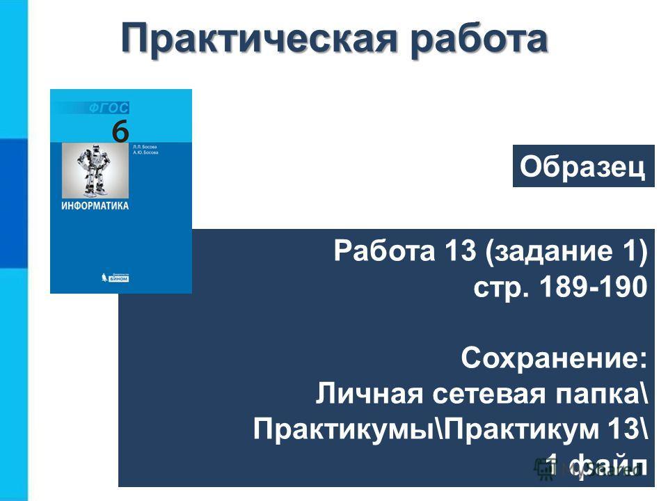 Работа 13 (задание 1) стр. 189-190 Сохранение: Личная сетевая папка\ Практикумы\Практикум 13\ 1 файл Практическая работа Образец