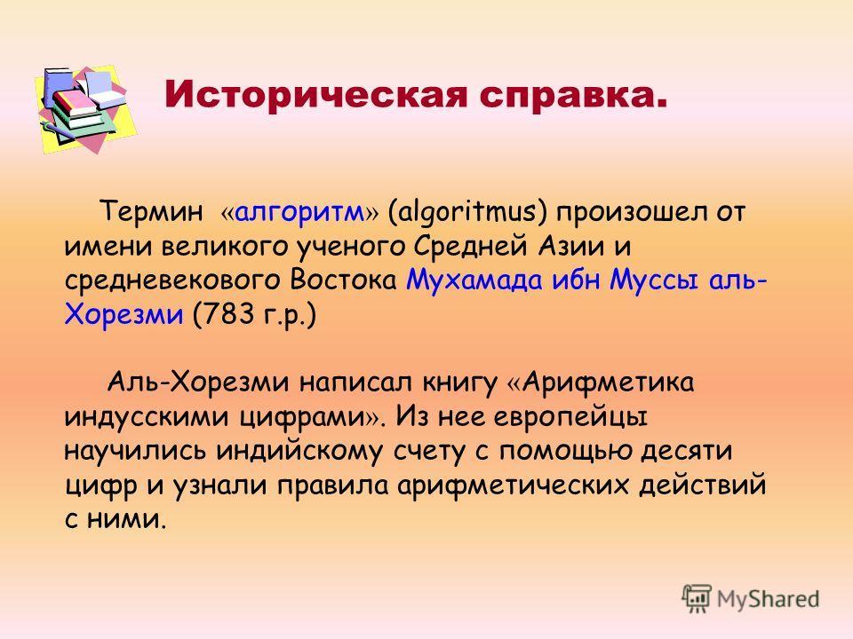 Термин « алгоритм » (algoritmus) произошел от имени великого ученого Средней Азии и средневекового Востока Мухамада ибн Муссы аль- Хорезми (783 г.р.) Аль-Хорезми написал книгу « Арифметика индусскими цифрами ». Из нее европейцы научились индийскому с