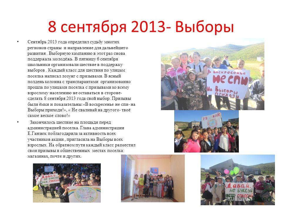 8 сентября 2013- Выборы Сентябрь 2013 года определил судьбу многих регионов страны и направление для дальнейшего развития. Выборную кампанию в этот раз снова поддержала молодёжь. В пятницу 6 сентября школьники организовали шествие в поддержку выборов