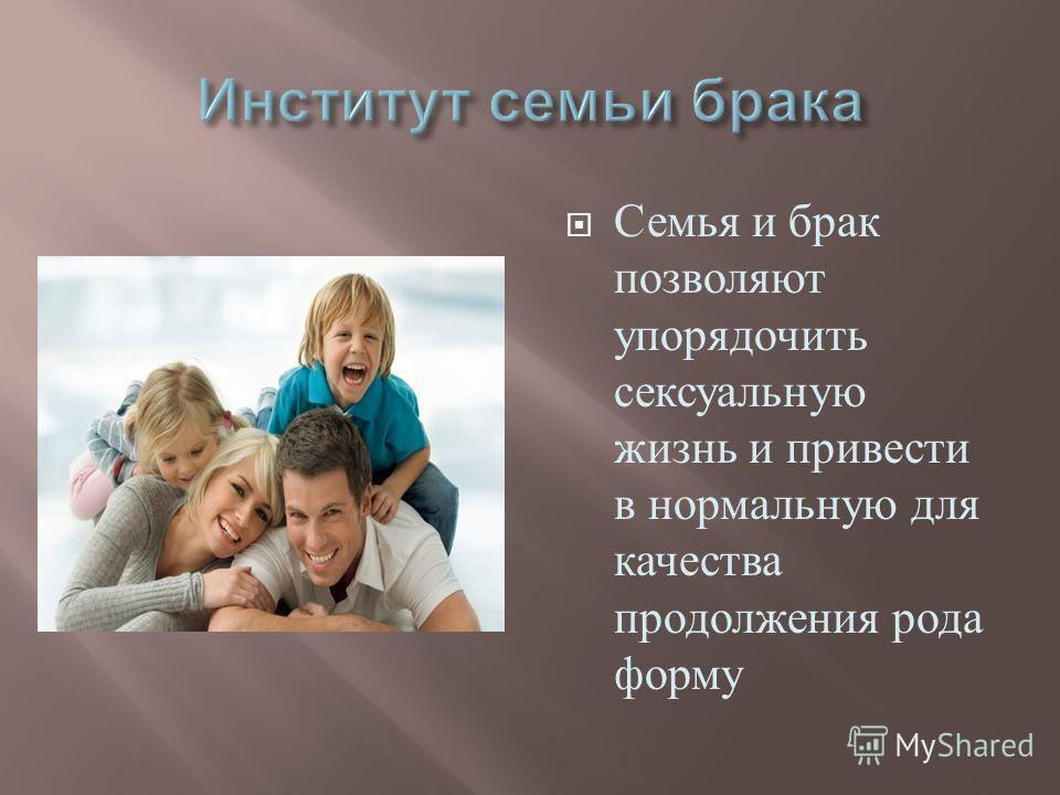 Семья и брак позволяют упорядочить сексуальную жизнь и привести в нормальную для качества продолжения рода форму