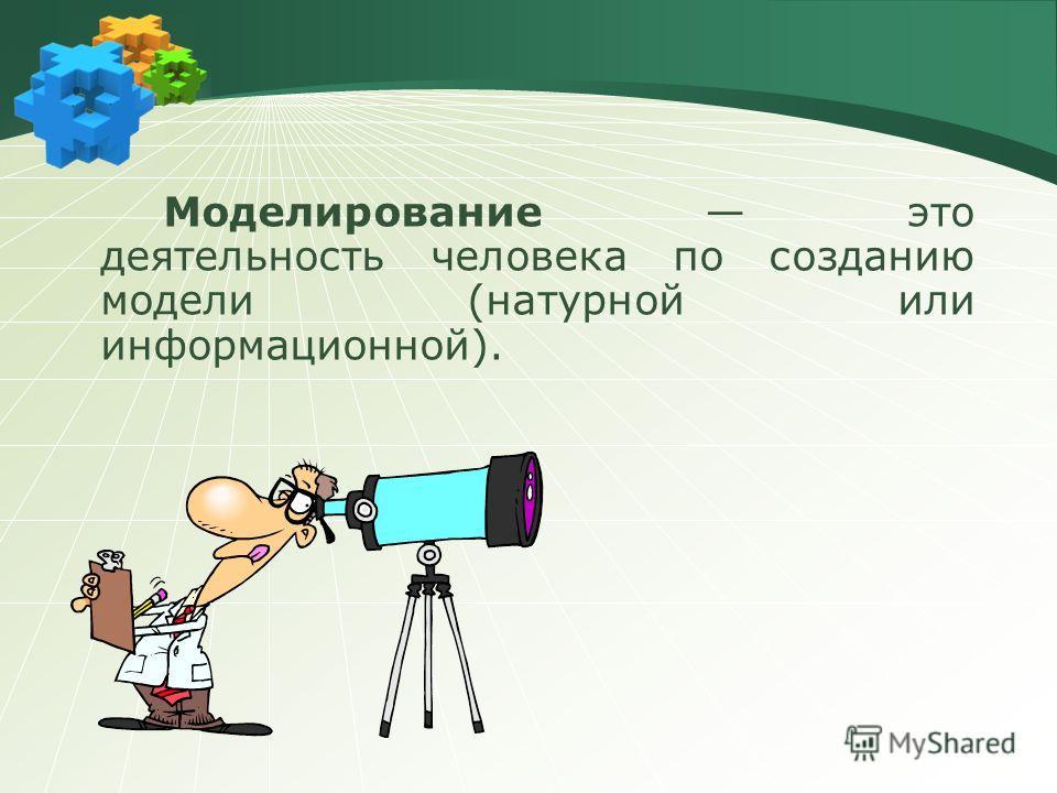 Моделирование это деятельность человека по созданию модели (натурной или информационной).